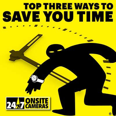 Top 3 Ways Save You Time - 24/7 Onsite Cameras